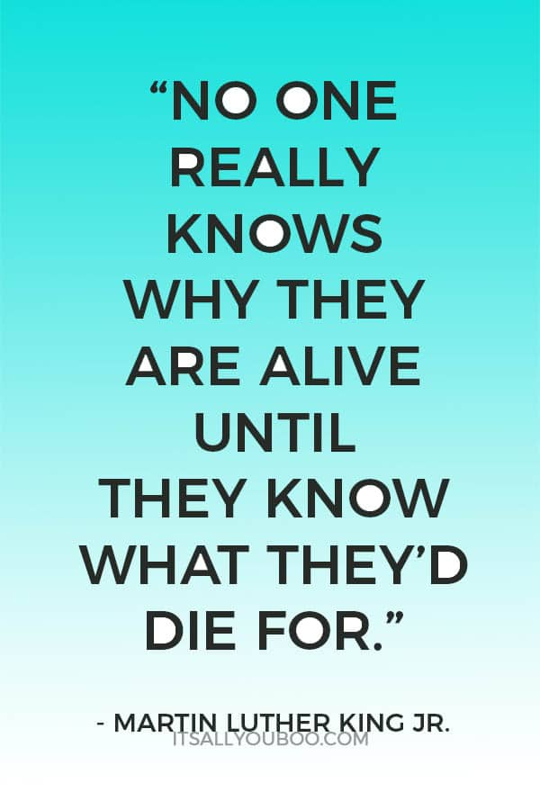 """No one really knows why they are alive until they know what they'd die for."" — Martin Luther King Jr."