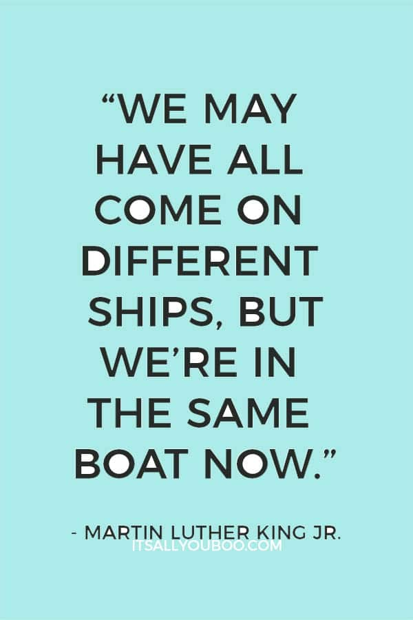 """We may have all come on different ships, but we're in the same boat now."" — Martin Luther King Jr."