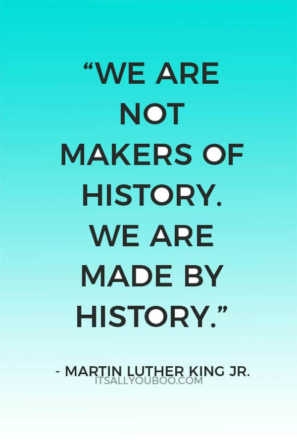 """We are not makers of history. We are made by history."" — Martin Luther King Jr."