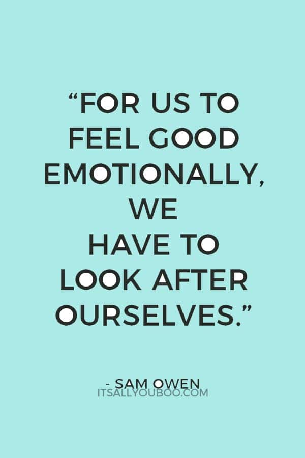 """""""For us to feel good emotionally, we have to look after ourselves."""" ― Sam Owen"""