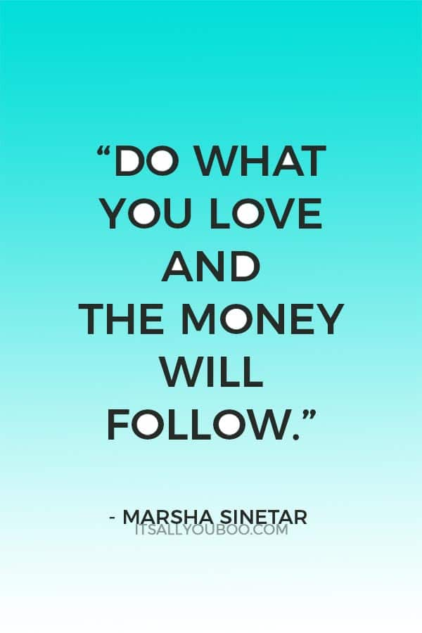 """Do what you love and the money will follow."" ― Marsha Sinetar"
