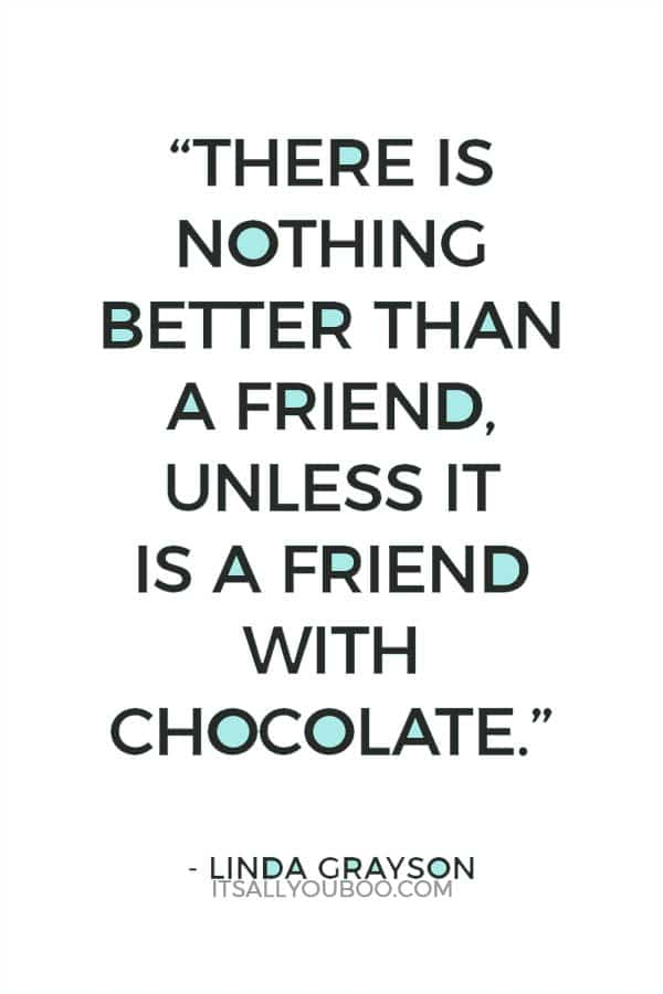 """""""There is nothing better than a friend, unless it is a friend with chocolate."""" — Linda Grayson"""
