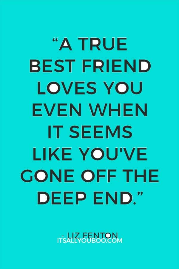 """""""A true best friend loves you even when it seems like you've gone off the deep end."""" ― Liz Fenton"""