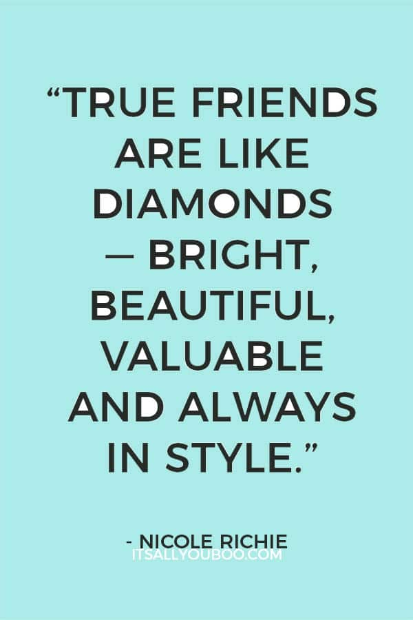 """""""True friends are like diamonds — bright, beautiful, valuable and always in style."""" — Nicole Richie"""
