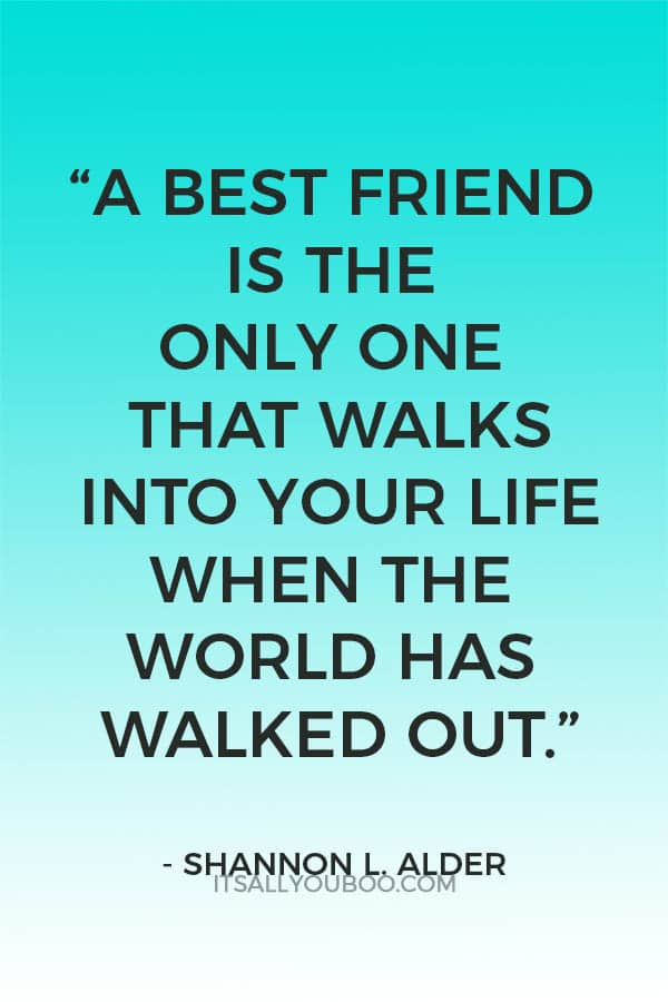 """""""A best friend is the only one that walks into your life when the world has walked out."""" ― Shannon L. Alder"""