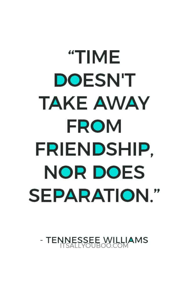 """""""Time doesn't take away from friendship, nor does separation."""" ― Tennessee Williams"""