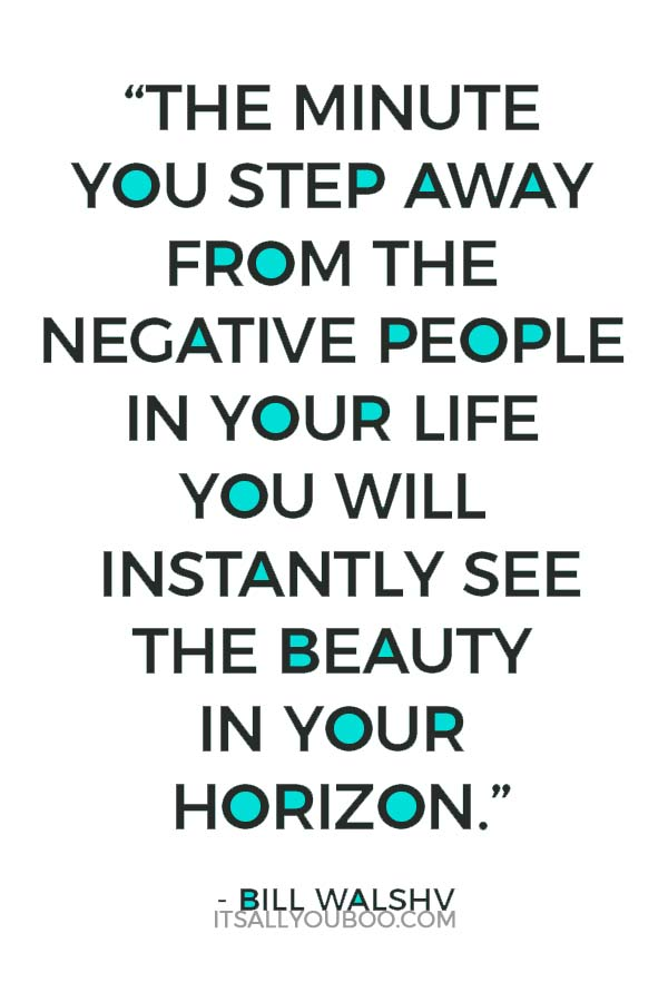 """""""The minute you step away from the negative people in your life you will instantly see the beauty in your horizon."""" - Bill Walsh"""