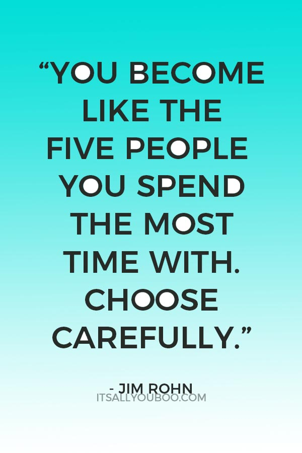 """""""You become like the five people you spend the most time with. Choose carefully."""" - Jim Rohn"""