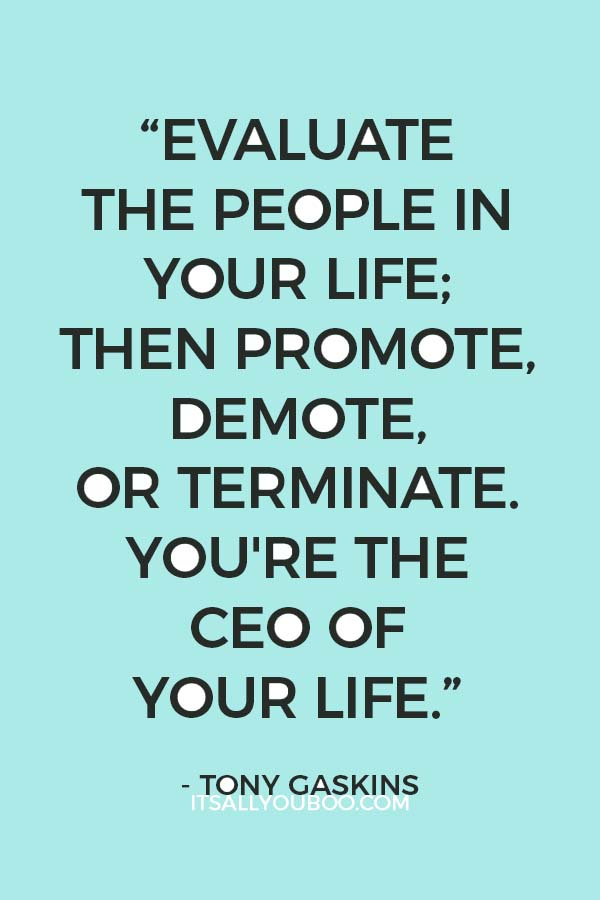 """""""Evaluate the people in your life; then promote, demote, or terminate. You're the CEO of your life."""" - Tony Gaskins"""