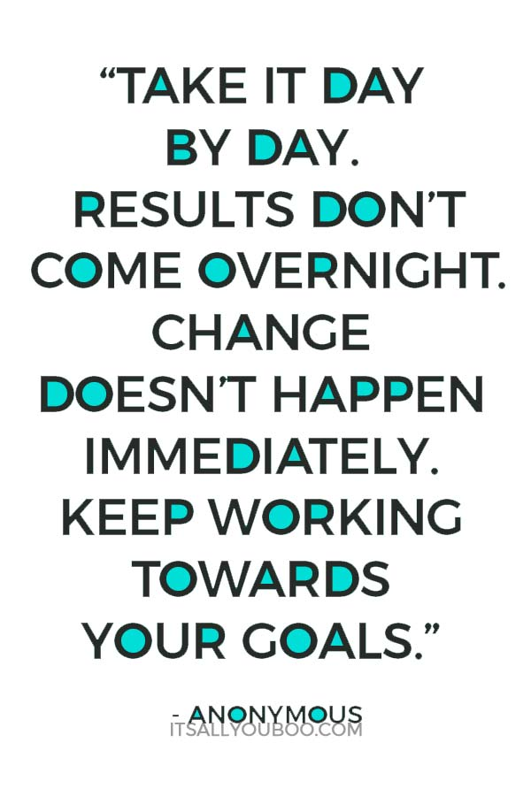 """""""Take it day by day. Results don't come overnight. Change doesn't happen immediately. Keep working towards your goals."""" - Anonymous"""