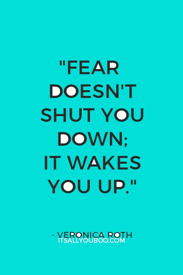 """Fear doesn't shut you down; it wakes you up."" - Veronica Roth"