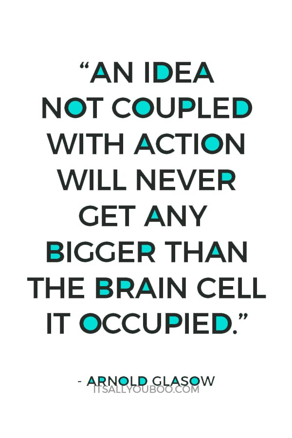 """""""An idea not coupled with action will never get any bigger than the brain cell it occupied."""" ― Arnold Glasow"""