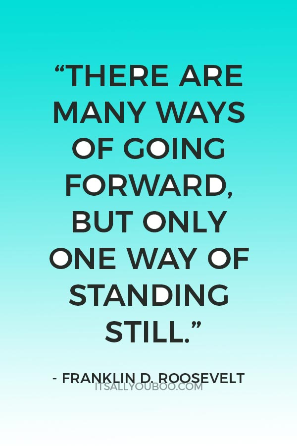 """""""There are many ways of going forward, but only one way of standing still."""" ― Franklin D. Roosevel"""