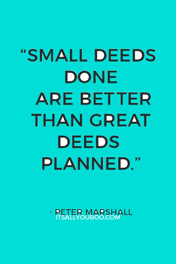 """""""Small deeds done are better than great deeds planned."""" ― Peter Marshall"""