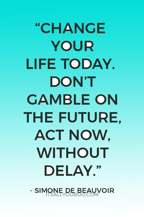 """""""Change your life today. Don't gamble on the future, act now, without delay."""" — Simone de Beauvoir"""