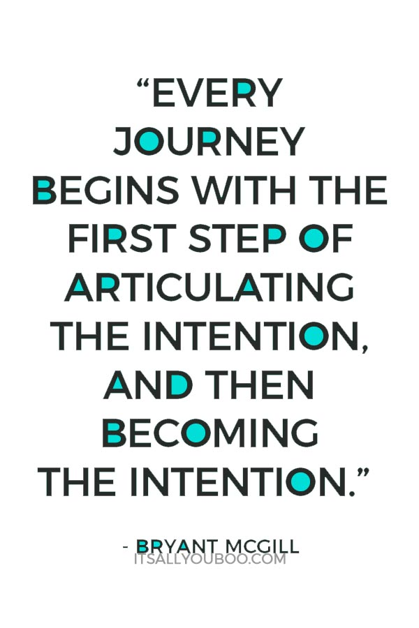 """Every journey begins with the first step of articulating the intention, and then becoming the intention."" ― Bryant McGill"