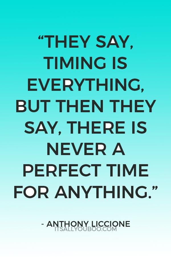 """""""They say, timing is everything. But then they say, there is never a perfect time for anything."""" ― Anthony Liccione"""