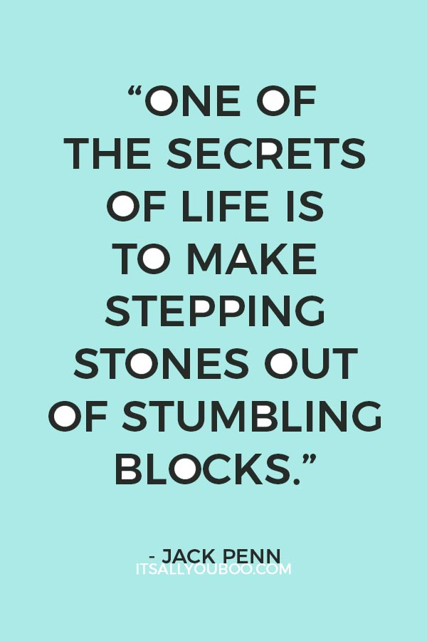 """""""One of the secrets of life is to make stepping stones out of stumbling blocks."""" — Jack Penn"""