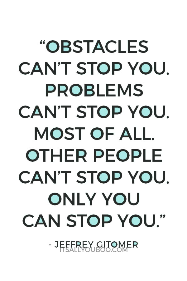 """""""Obstacles can't stop you. Problems can't stop you. Most of all, other people can't stop you. Only you can stop you."""" — Jeffrey Gitomer"""