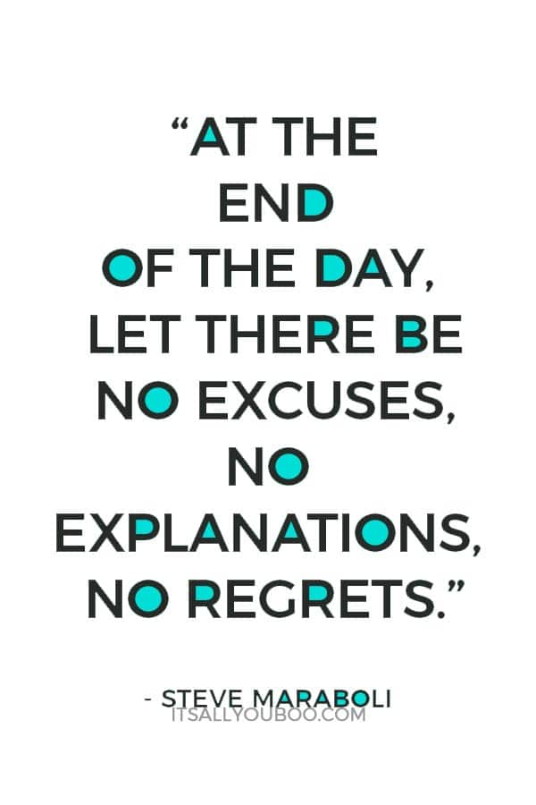 """""""At the end of the day, let there be no excuses, no explanations, no regrets."""" — Steve Maraboli"""