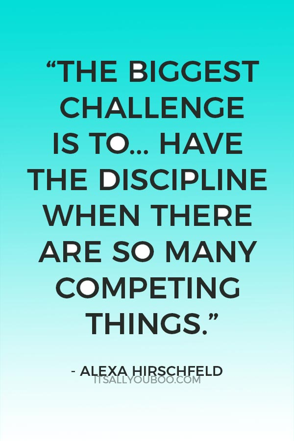 """""""The biggest challenge is to stay focused. It's to have the discipline when there are so many competing things."""" ― Alexa Hirschfeld"""