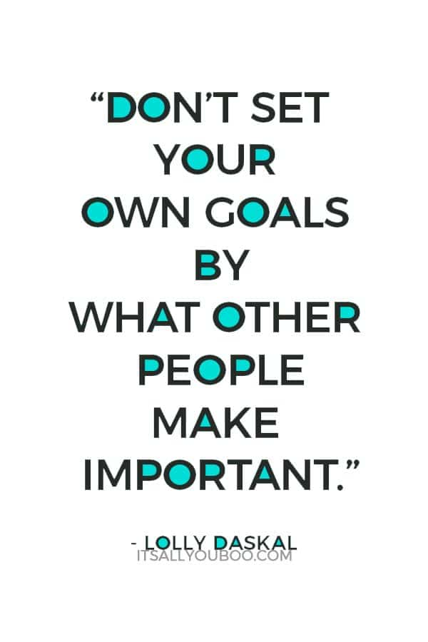 """""""Don't set your own goals by what other people make important."""" ― Lolly Daskal"""