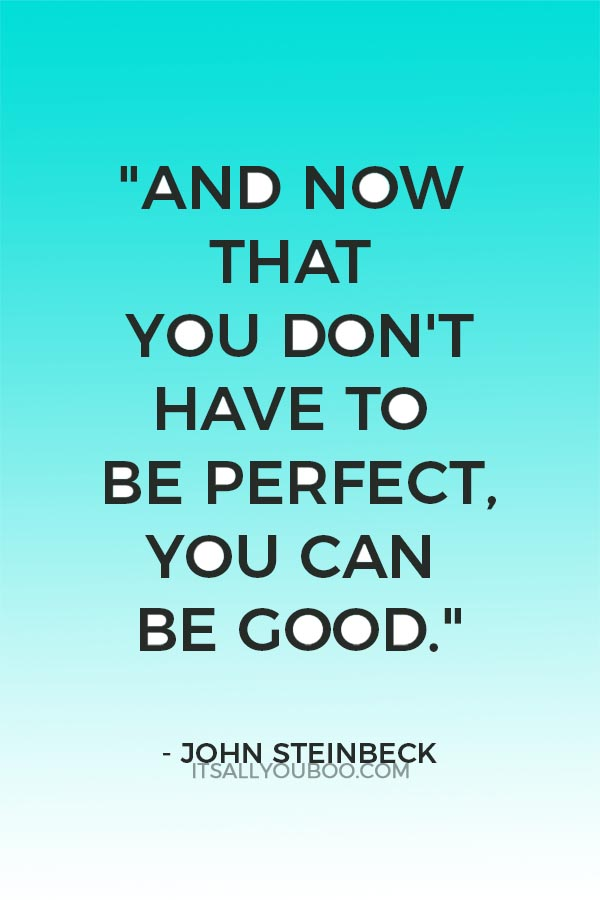 """""""And now that you don't have to be perfect, you can be good."""" - John Steinbeck"""