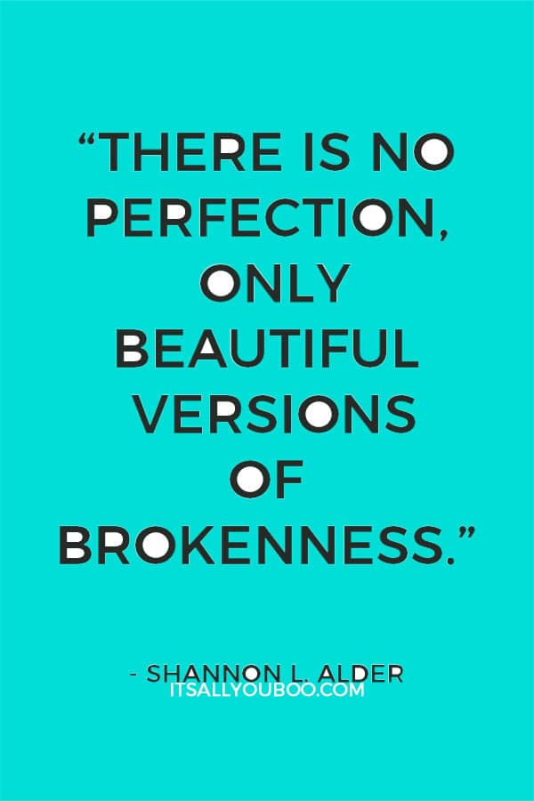 """""""There is no perfection, only beautiful versions of brokenness."""" ― Shannon L. Alder"""