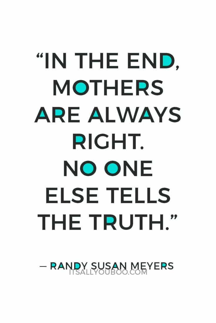 """In the end, Mothers are always right. No one else tells the truth."" — Randy Susan Meyers"
