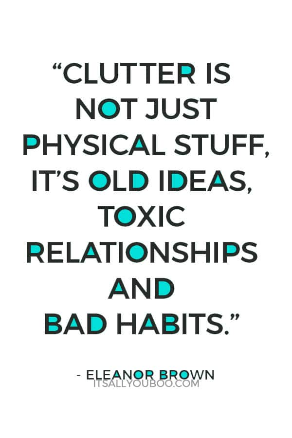 """Clutter is not just physical stuff, it's old ideas, toxic relationships and bad habits"" – Eleanor Brown"