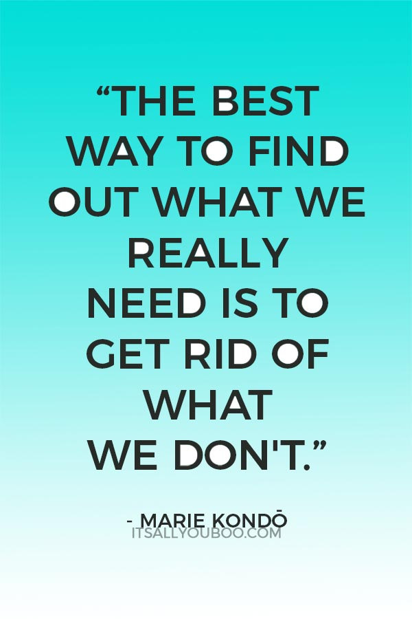 """The best way to find out what we really need is to get rid of what we don't."" ― Marie Kondō"
