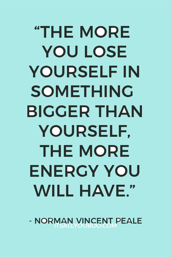 """The more you lose yourself in something bigger than yourself, the more energy you will have."" - Norman Vincent Peale"
