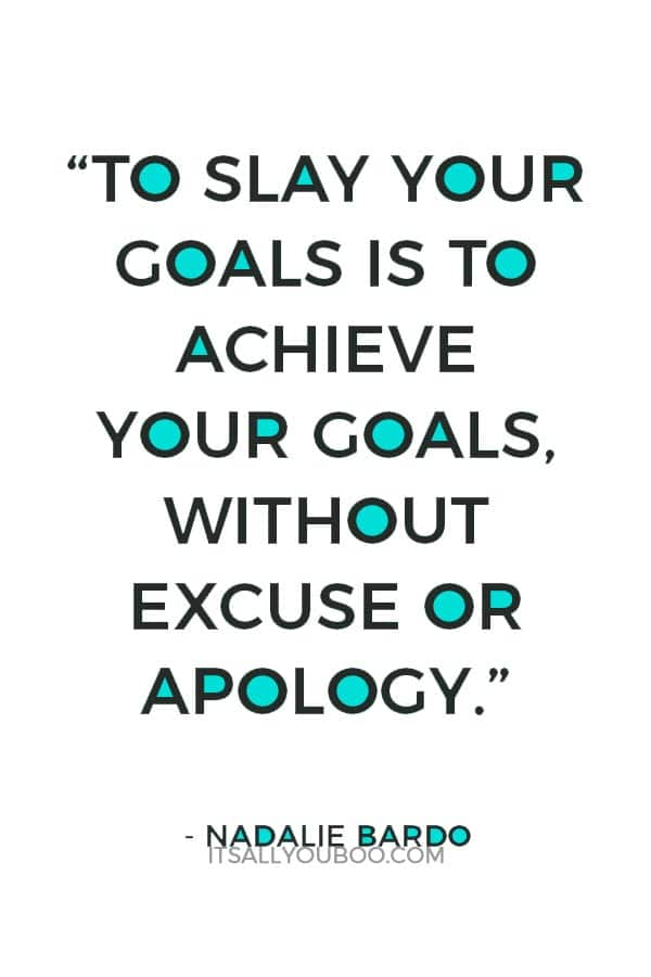 """""""To slay your goals is to achieve your goals, without excuse or apology"""" - Nadalie Bardo"""