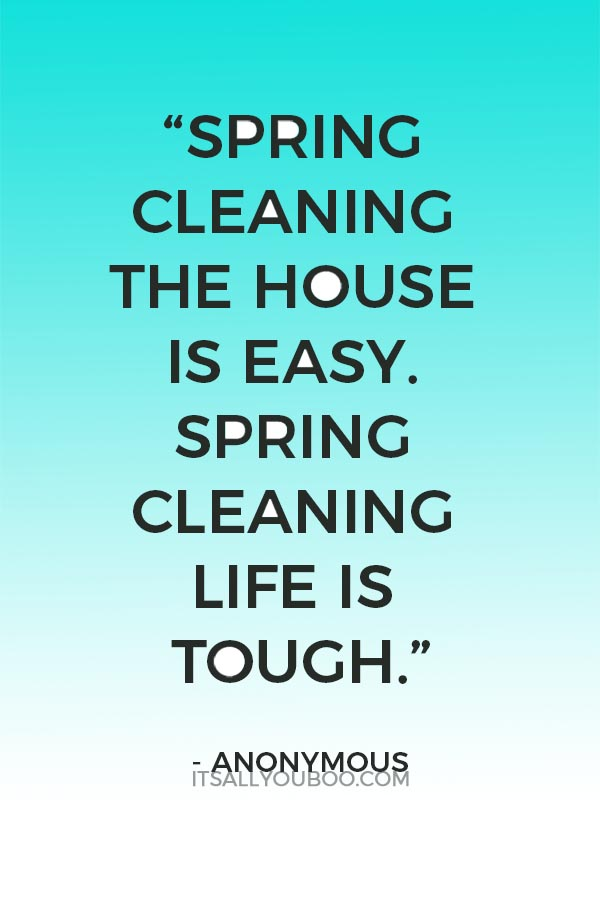 """Spring cleaning the house is easy. Spring cleaning life is tough."" - Anonymous"