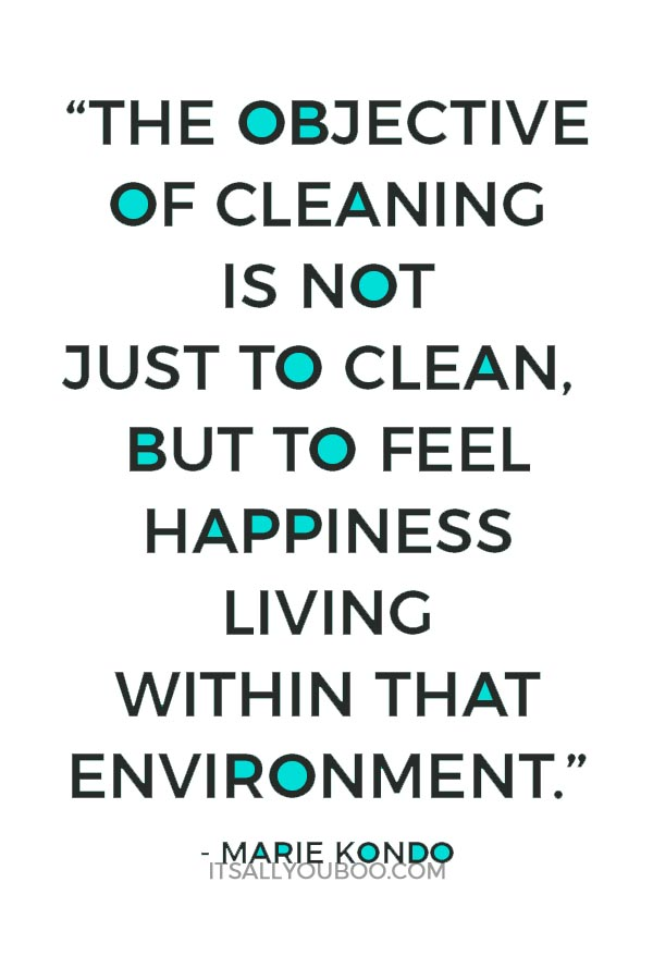 """The objective of cleaning is not just to clean, but to feel happiness living within that environment."" - Marie Kondo"