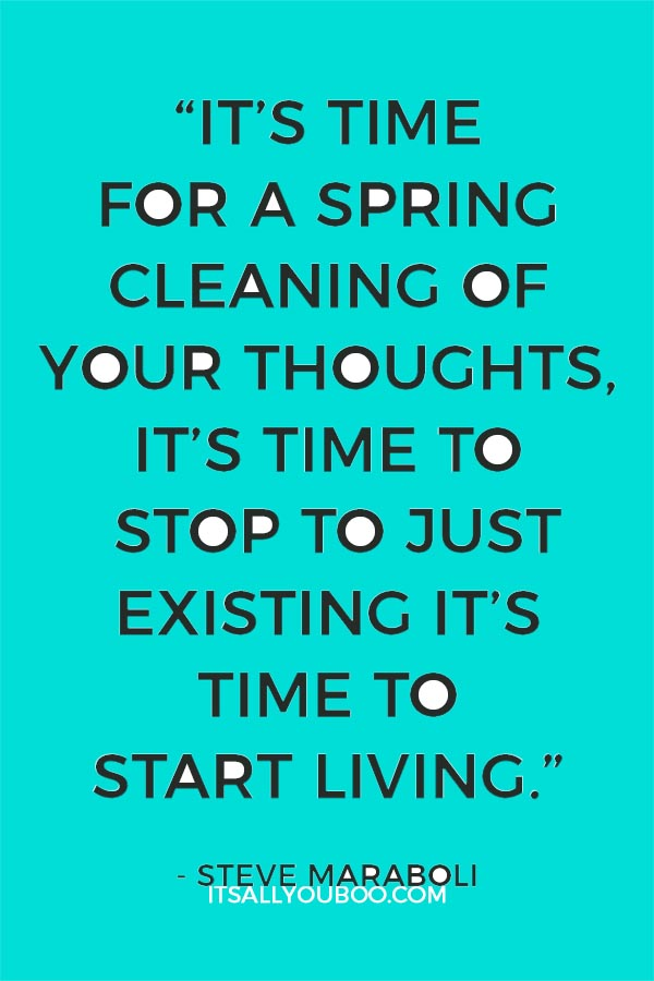 """It's time for a spring cleaning of your thoughts, it's time to stop to just existing it's time to start living."" - Steve Maraboli"