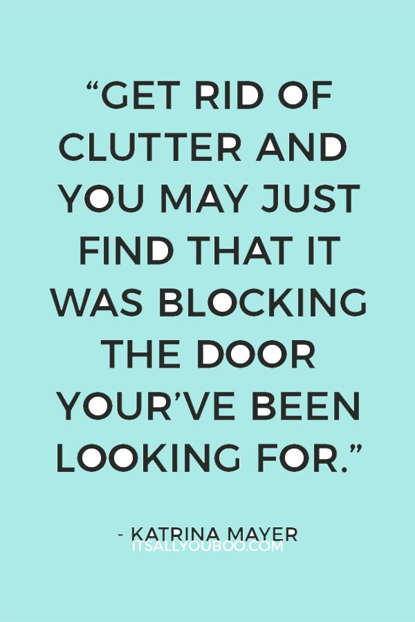 """Get rid of clutter and you may just find that it was blocking the door your've been looking for"" – Katrina Mayer"