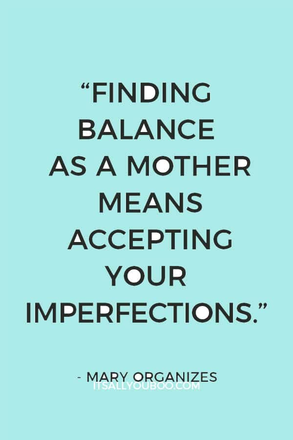 """""""Finding balance as a mother means accepting your imperfections."""" – Mary Organizes"""
