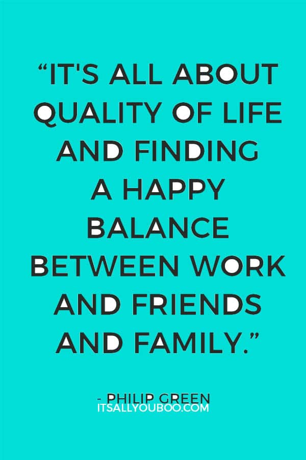 """""""It's all about quality of life and finding a happy balance between work and friends and family."""" - Philip Green"""