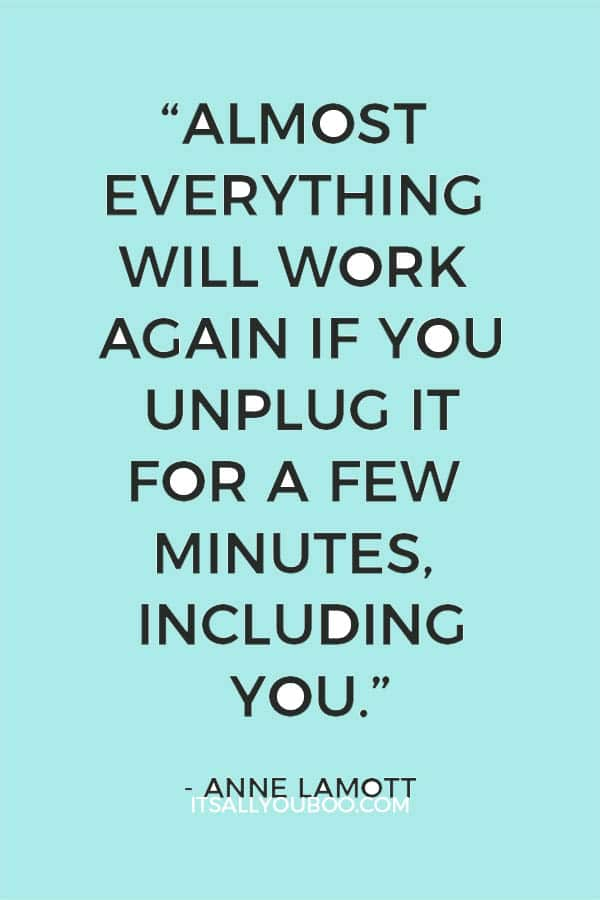 """""""Almost everything will work again if you unplug it for a few minutes, including you."""" – Anne Lamott"""
