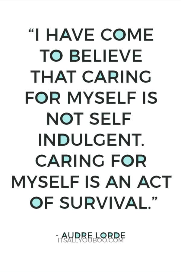 """""""I have come to believe that caring for myself is not self indulgent. Caring for myself is an act of survival.""""– Audre Lorde"""