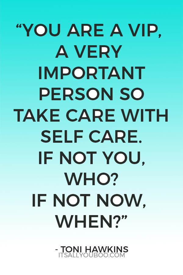 """""""You are a VIP, a very important person so take care with self care. If not you, who? If not now, when?"""" – Toni Hawkins"""