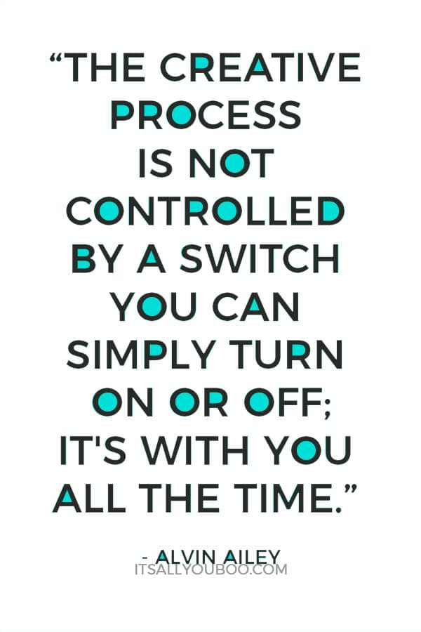 """""""The creative process is not controlled by a switch you can simply turn on or off; it's with you all the time."""" - Alvin Ailey"""
