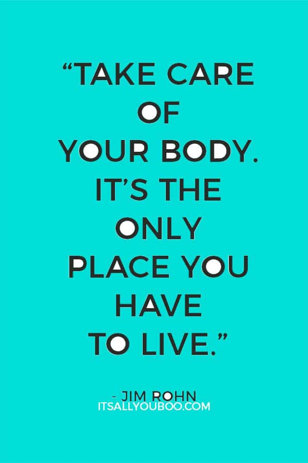 """""""Take care of your body. It's the only place you have to live."""" - Jim Rohn"""