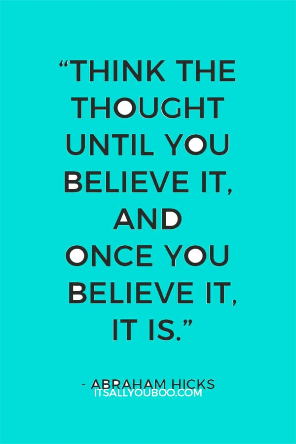 """""""Think the thought until you believe it, and once you believe it, it is."""" - Abraham Hicks"""