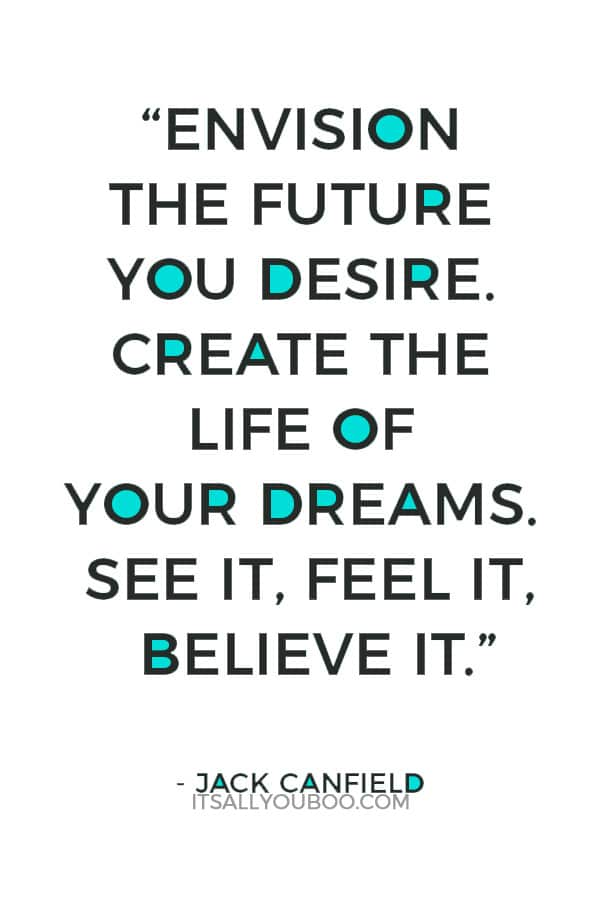 """""""Envision the future you desire. Create the life of your dreams. See it, feel it, believe it."""" - Jack Canfield"""