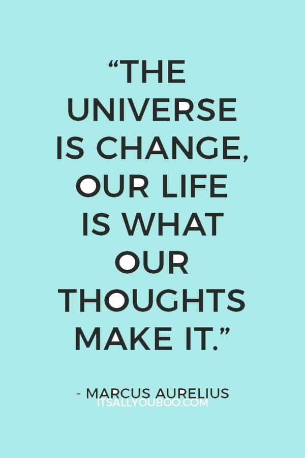 """""""The universe is change, our life is what our thoughts make it."""" Marcus Aurelius"""