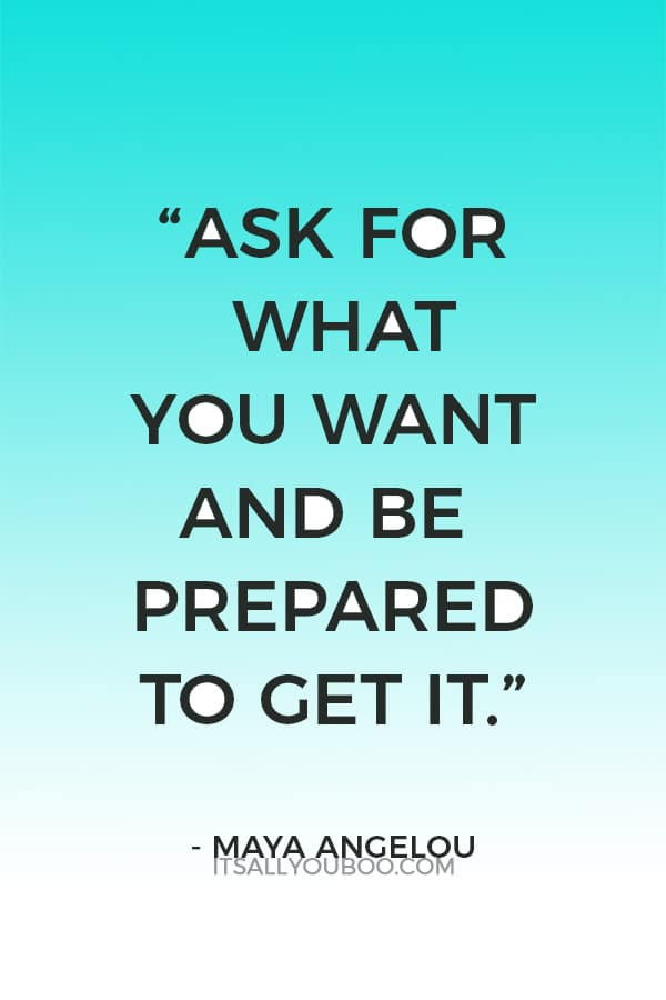 """""""Ask for what you want and be prepared to get it."""" - Maya Angelou"""