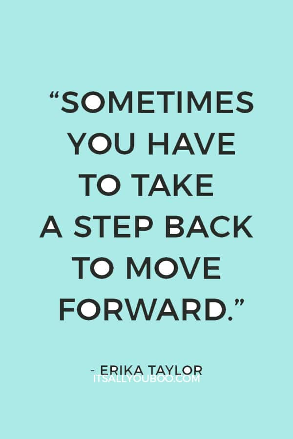 """Sometimes you have to take a step back to move forward"" ― Erika Taylor"