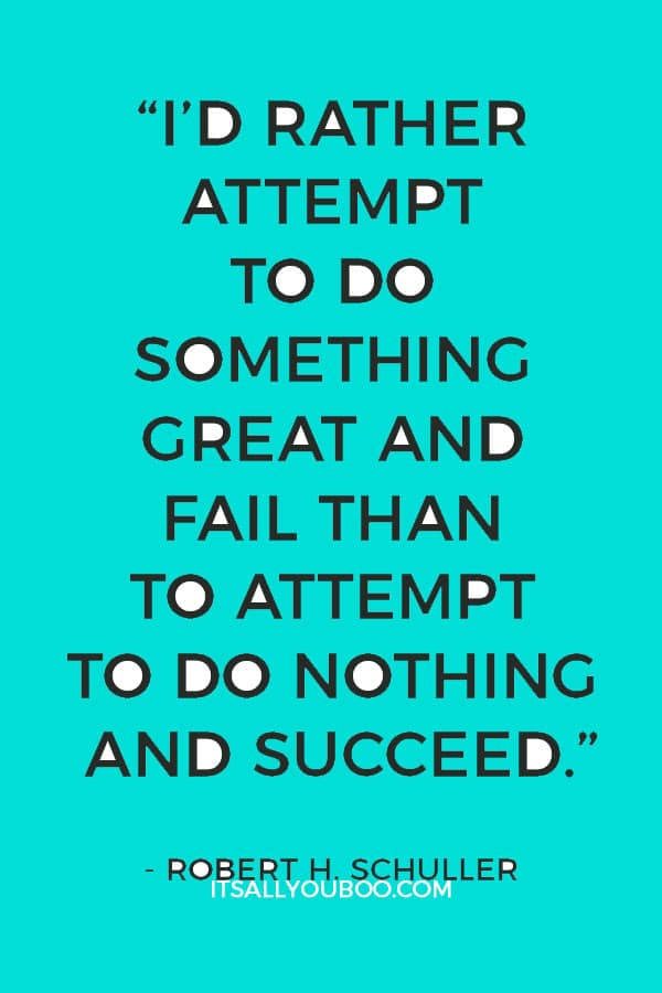 """I'd rather attempt to do something great and fail than to attempt to do nothing and succeed."" - Robert H. Schuller"